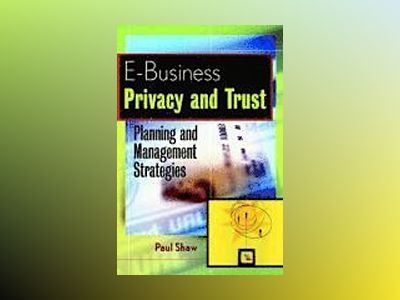 E-Business Privacy and Trust: Planning and Management Strategies av Paul Shaw