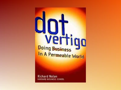 Dot Vertigo: Doing Business in a Permeable World av Richard Nolan