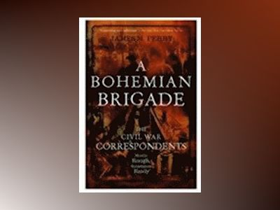 A Bohemian Brigade: The Civil War Correspondents--Mostly Rough, Sometimes R av James M. Perry