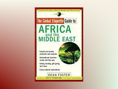 The Global Etiquette Guide to Africa and the Middle East: Everything You Ne av Dean Foster