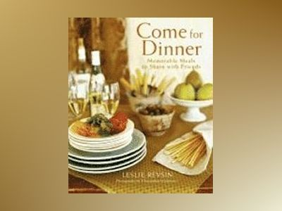 Come for Dinner: Memorable Meals to Share with Friends av Leslie Revsin