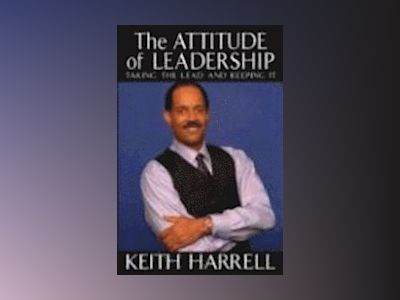 The Attitude of Leadership: Taking the Lead and Keeping It av Keith Harrell