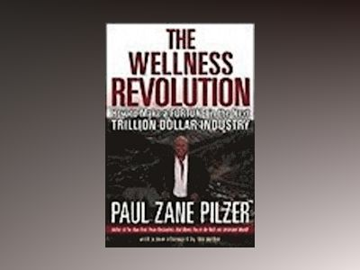 The Wellness Revolution: How to Make a Fortune in the Next Trillion Dollar av Paul Zane Pilzer