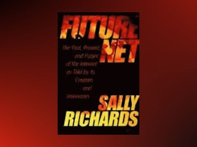 FutureNet: The Past, Present, and Future of the Internet as Told by Its Cre av Sally Richards