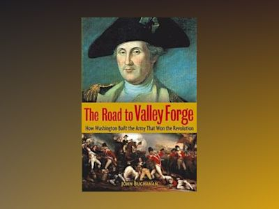 The Road to Valley Forge: How Washington Built the Army that Won the Revolu av John Buchanan