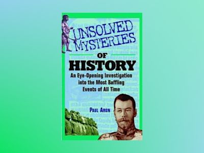 Unsolved Mysteries of History: An Eye-Opening Investigation into the Most B av Paul H. Aron