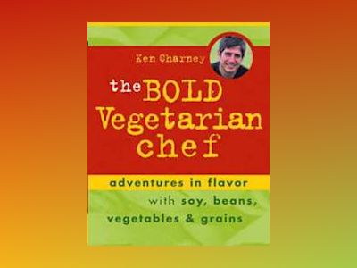 The Bold Vegetarian Chef: Adventures in Flavor with Soy, Beans, Vegetables, av Ken Charney