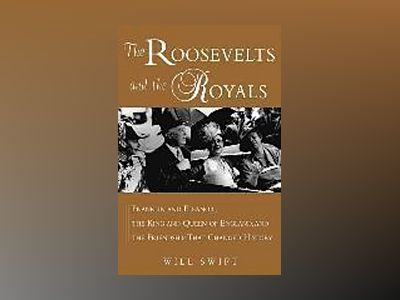 The Roosevelts and the Royals: Franklin and Eleanor, the King and Queen of av Will Swift