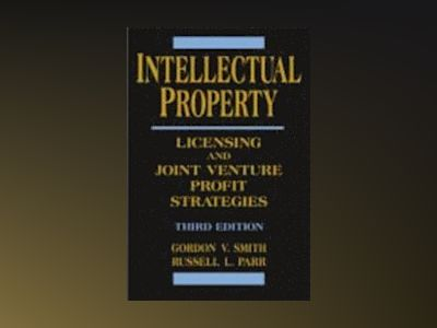 Intellectual Property: Licensing and Joint Venture Profit Strategies, 3rd E av Gordon V. Smith