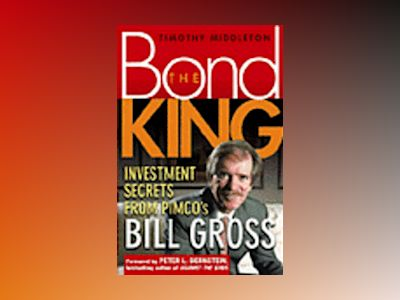 The Bond King: Investment Secrets from PIMCO's Bill Gross av Timothy Middleton