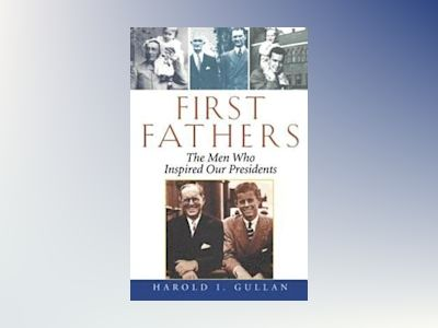 First Fathers: The Men Who Inspired Our Presidents av Harold Gullan