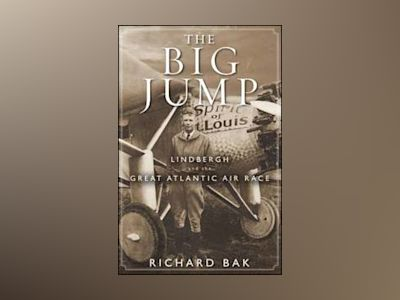 The Big Jump: Lindbergh and the Great Atlantic Air Race av Richard Bak