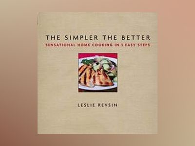 The Simpler The Better: Sensational Home Cooking in 3 Easy Steps av Leslie Revsin