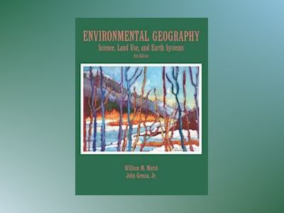 Environmental Geography: Science, Land Use, and Earth Systems, 3rd Edition av William M. Marsh