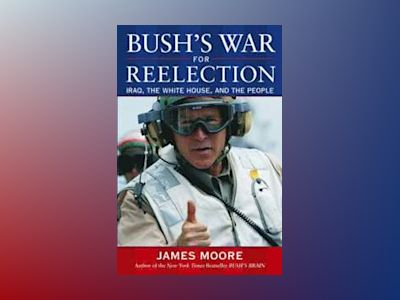 Bush's War For Reelection: Iraq, the White House, and the People av James Moore