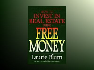 How to Invest in Real Estate Using Free Money av Laurie Blum