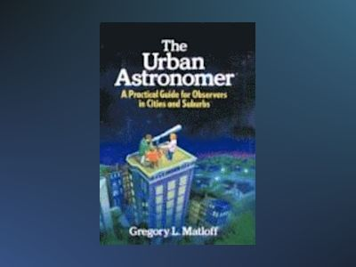 The Urban Astronomer: A Practical Guide for Observers in Cities and Suburbs av Gregory L. Matloff