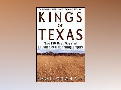 Kings of Texas: The 150-Year Saga of an American Ranching Empire av Don Graham