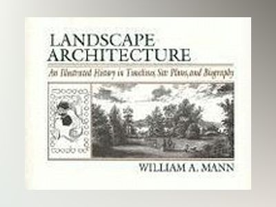 Landscape Architecture: An Illustrated History in Timelines, Site Plans and av William A. Mann