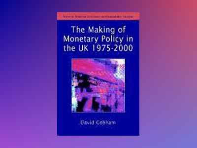 The Making of Monetary Policy in the UK, 1975-2000 av David Cobham