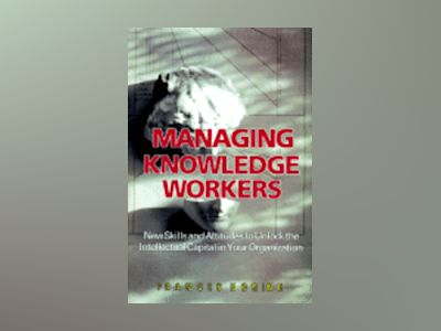 Managing Knowledge Workers: New Skills and Attitudes to Unlock the Intellec av Frances Horibe