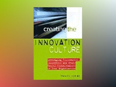 Creating the Innovation Culture: Leveraging Visionaries, Dissenters and Oth av Frances Horibe