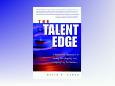 The Talent Edge: A Behavioral Approach to Hiring, Developing, and Keeping T av David S Cohen