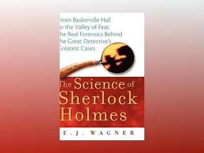 The Science of Sherlock Holmes: From Baskerville Hall to the Valley of Fear av E. J. Wagner