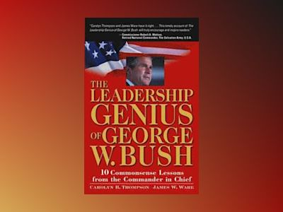 The Leadership Genius of George W. Bush: 10 Commonsense Lessons from the Co av Carolyn B. Thompson