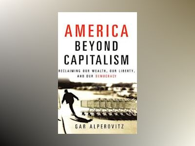America Beyond Capitalism: Reclaiming our Wealth, Our Liberty, and Our Demo av Gar Alperovitz