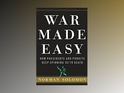 War Made Easy: How Presidents and Pundits Keep Spinning Us to Death av Norman Solomon