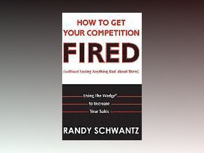 How to Get Your Competition Fired (Without Saying Anything Bad About Them): av Randy Schwantz
