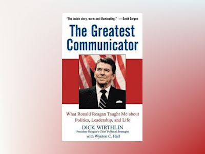 The Greatest Communicator: What Ronald Reagan Taught Me About Politics, Lea av Dick Wirthlin