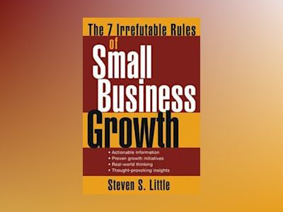 The 7 Irrefutable Rules of Small Business Growth av Steven S. Little