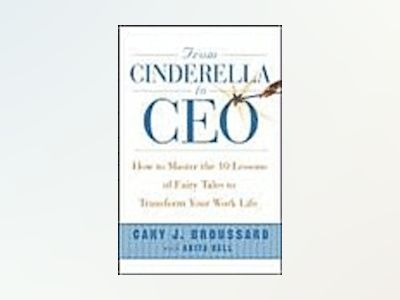 From Cinderella to CEO: How to Master the 10 Lessons of Fairy Tales to Tran av Cary J. Broussard