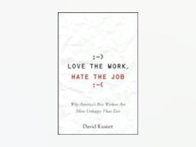 Love the Work, Hate the Job: Why America's Best Workers Are Unhappier Than av David Kusnet