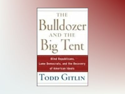 The Bulldozer and the Big Tent: Blind Republicans, Lame Democrats, and the av Todd Gitlin