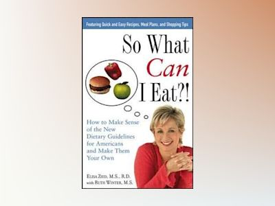 So What Can I Eat?!: How to Make Sense of the New Dietary Guidelines for Am av Elisa Zied