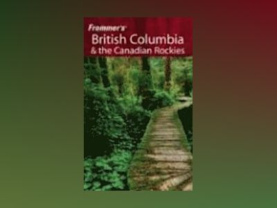 Frommer's British Columbia & the Canadian Rockies, 4th Edition av Bill McRae