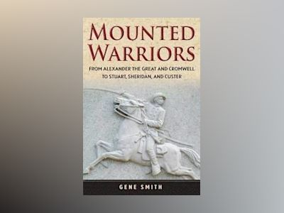 Mounted Warriors: From Alexander the Great and Cromwell to Stuart, Sheridan av Gene Smith