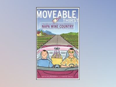A Moveable Thirst: Tales and Tastes from a Season in Napa Wine Country av Rick Kushman