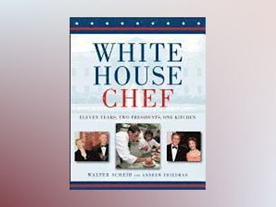 White House Chef: Eleven Years, Two Presidents, One Kitchen av Walter Scheib