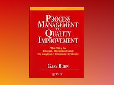 Process Management to Quality Improvement: The Way to Design, Document and av Gary Born