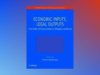 Economic Inputs, Legal Outputs: The Role of Economists in Modern Antitrust av Fred McChesney