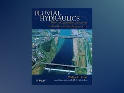 Fluvial Hydraulics: Flow and Transport Processes in Channels of Simple Geom av Walter H. Graf