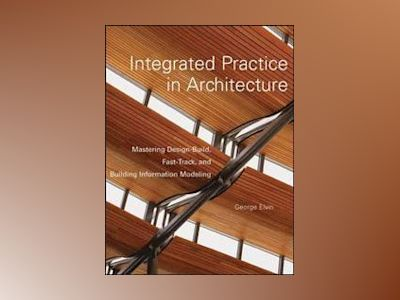 Integrated Practice in Architecture: Mastering Design-Build, Fast-Track, an av George Elvin