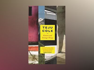 Known and Strange Things av Teju Cole