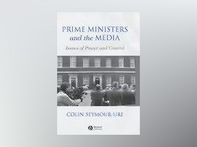Prime Ministers and the Media: Issues of Power and Control av Colin Seymour-Ure
