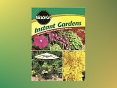 Instant Gardens: High-Imoact MakeoversThat Look Great Right Now av Miracle-Gro