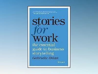 Stories for Work: The Essential Guide to Business Storytelling av Gabrielle Dolan